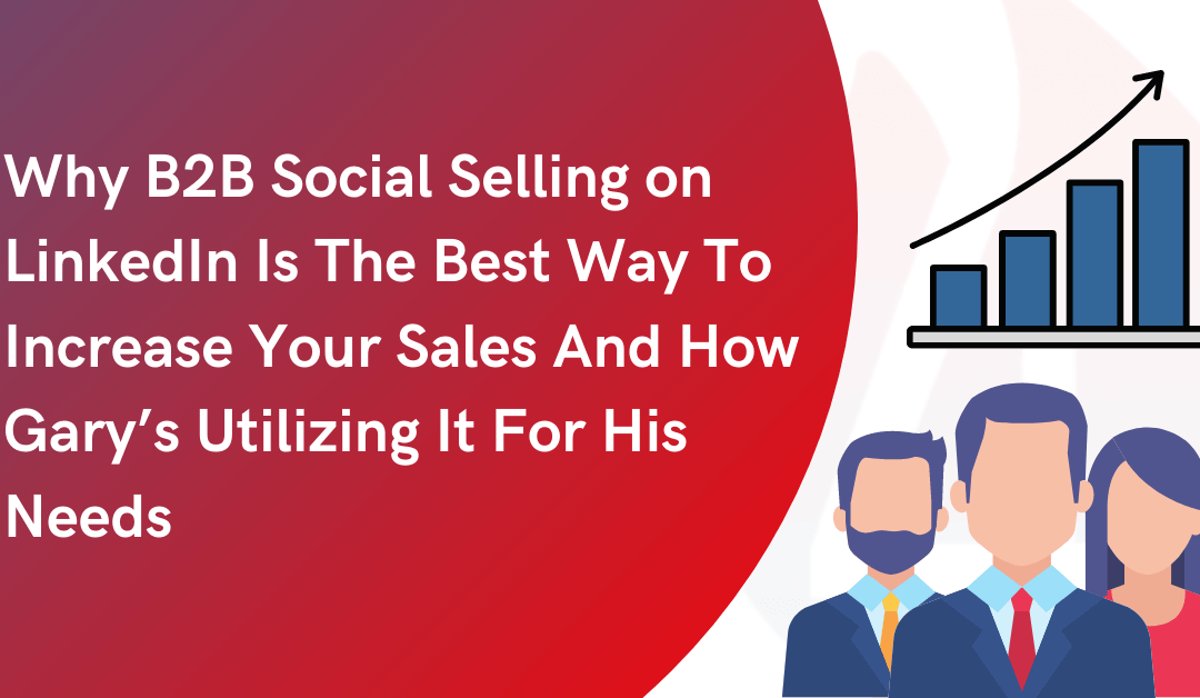 Why B2B Social Selling on LinkedIn Is The Best Way To Increase Your Sales And How Gary's Utilizing It For His Needs